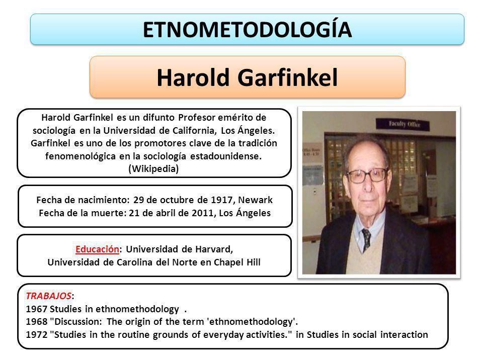 ETNOMETODOLOGÍA Harold Garfinkel Harold Garfinkel es un difunto Profesor emérito de sociología en la Universidad de California, Los Ángeles. Garfinkel