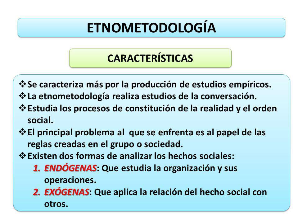 ETNOMETODOLOGÍA CARACTERÍSTICAS Se caracteriza más por la producción de estudios empíricos. La etnometodología realiza estudios de la conversación. Es