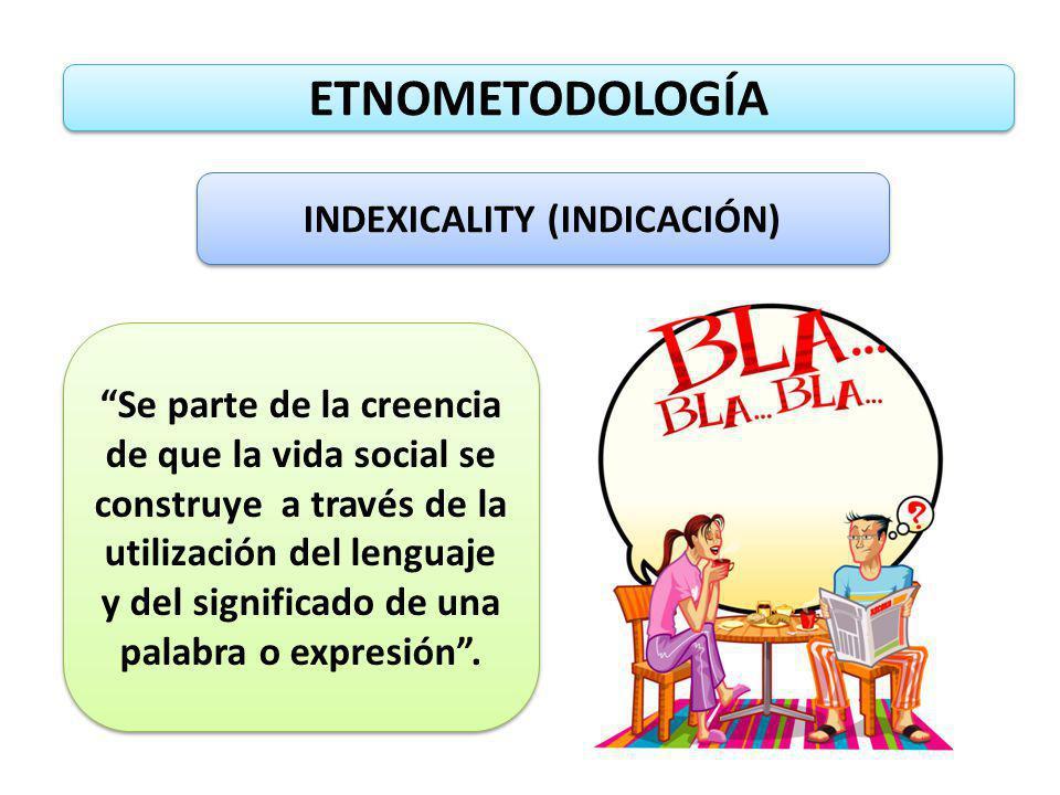 ETNOMETODOLOGÍA INDEXICALITY (INDICACIÓN) Se parte de la creencia de que la vida social se construye a través de la utilización del lenguaje y del sig