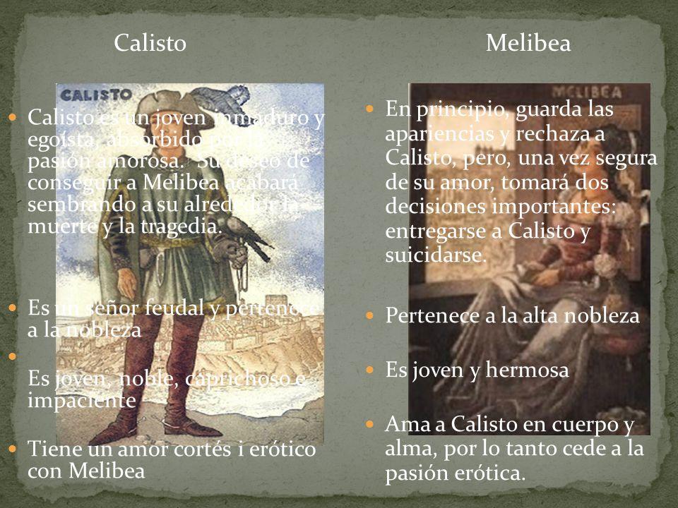 Calisto Calisto es un joven inmaduro y egoísta, absorbido por la pasión amorosa. Su deseo de conseguir a Melibea acabará sembrando a su alrededor la m