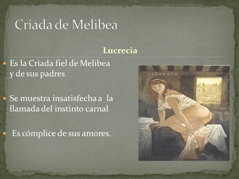 Lucrecia Es la Criada fiel de Melibea y de sus padres Se muestra insatisfecha a la llamada del instinto carnal Es cómplice de sus amores.