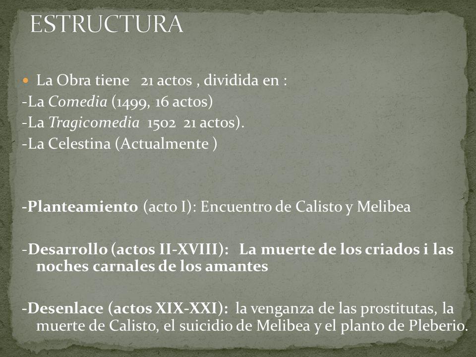 La Obra tiene 21 actos, dividida en : -La Comedia (1499, 16 actos) -La Tragicomedia 1502 21 actos). -La Celestina (Actualmente ) -Planteamiento (acto
