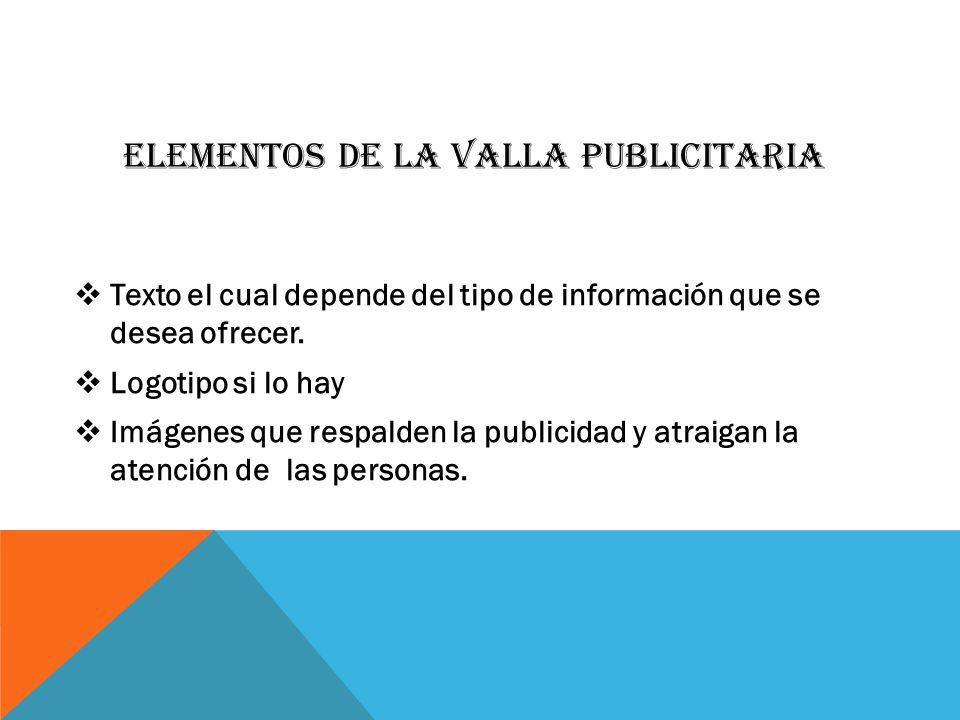 ELEMENTOS DE LA VALLA PUBLICITARIA Texto el cual depende del tipo de información que se desea ofrecer. Logotipo si lo hay Imágenes que respalden la pu