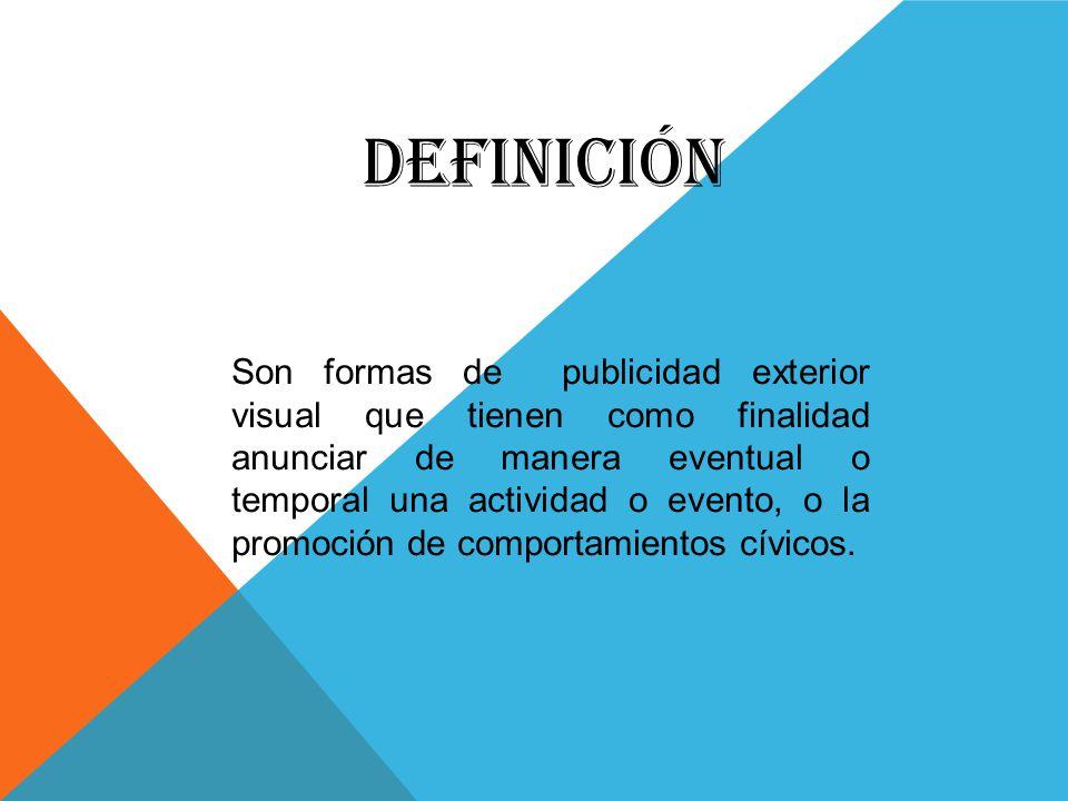 DEFINICIÓN Son formas de publicidad exterior visual que tienen como finalidad anunciar de manera eventual o temporal una actividad o evento, o la promoción de comportamientos cívicos.