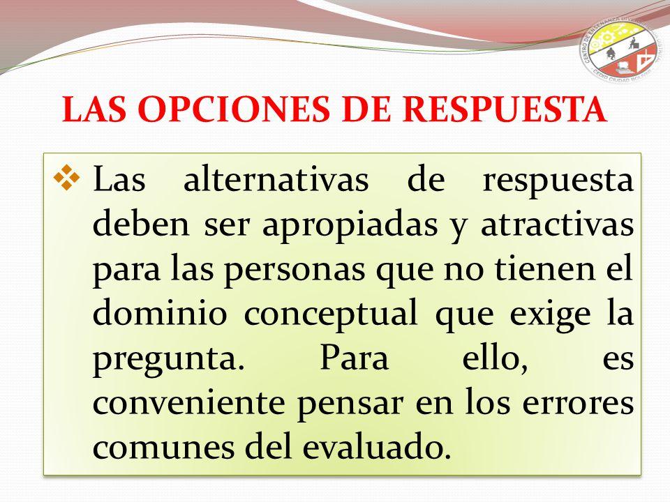 Las alternativas de respuesta deben ser apropiadas y atractivas para las personas que no tienen el dominio conceptual que exige la pregunta. Para ello