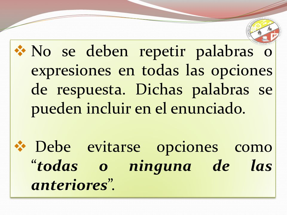 No se deben repetir palabras o expresiones en todas las opciones de respuesta. Dichas palabras se pueden incluir en el enunciado. Debe evitarse opcion