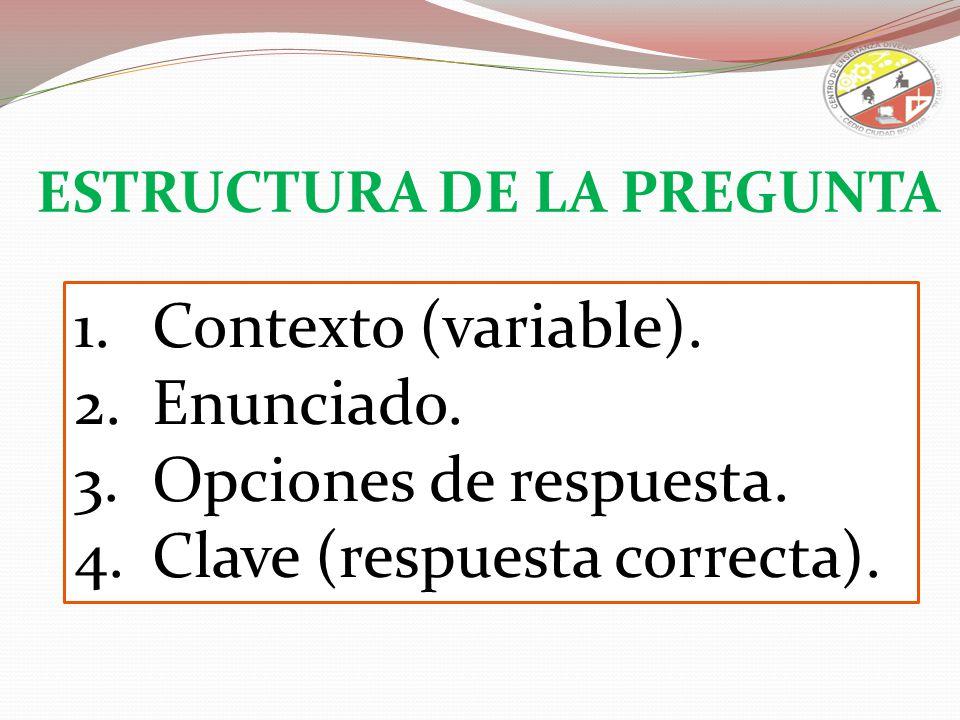 1.Contexto (variable). 2.Enunciado. 3.Opciones de respuesta. 4.Clave (respuesta correcta). ESTRUCTURA DE LA PREGUNTA