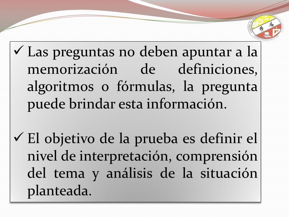 Las preguntas no deben apuntar a la memorización de definiciones, algoritmos o fórmulas, la pregunta puede brindar esta información. El objetivo de la