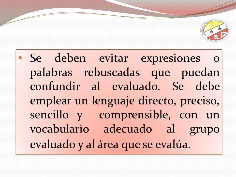 Se deben evitar expresiones o palabras rebuscadas que puedan confundir al evaluado. Se debe emplear un lenguaje directo, preciso, sencillo y comprensi