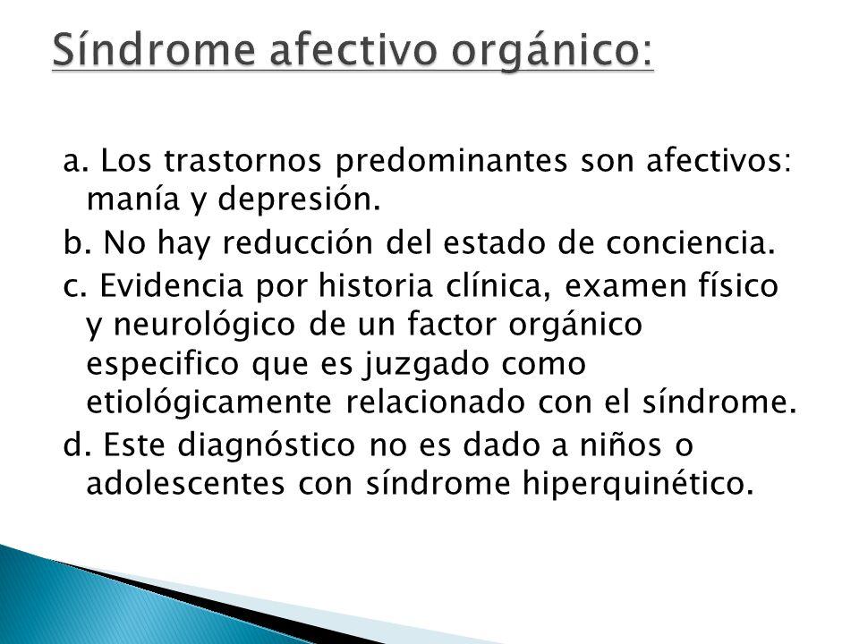 a. Los trastornos predominantes son afectivos: manía y depresión. b. No hay reducción del estado de conciencia. c. Evidencia por historia clínica, exa