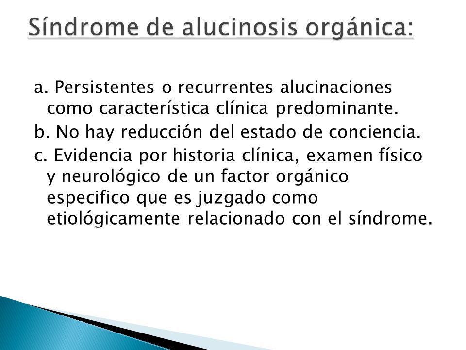 a. Persistentes o recurrentes alucinaciones como característica clínica predominante. b. No hay reducción del estado de conciencia. c. Evidencia por h