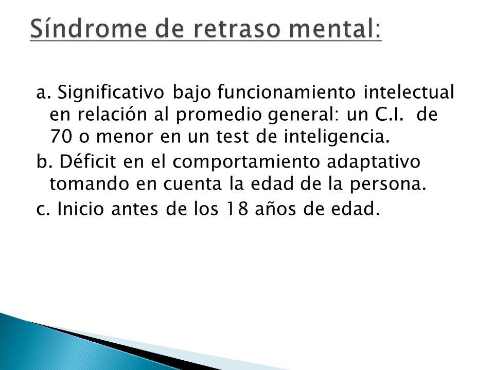 a. Significativo bajo funcionamiento intelectual en relación al promedio general: un C.I. de 70 o menor en un test de inteligencia. b. Déficit en el c