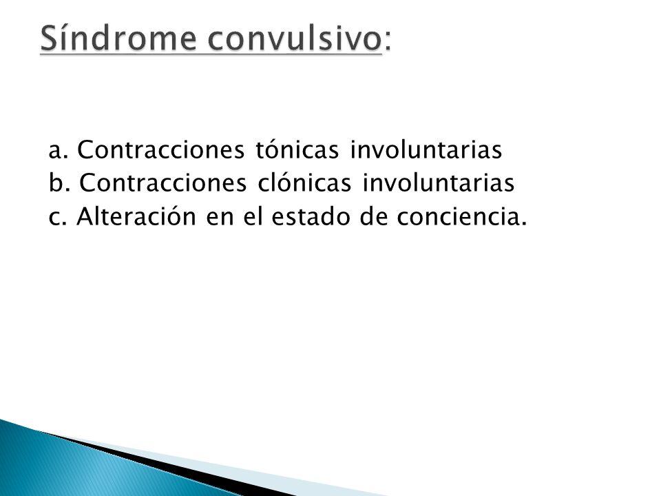 a. Contracciones tónicas involuntarias b. Contracciones clónicas involuntarias c. Alteración en el estado de conciencia.