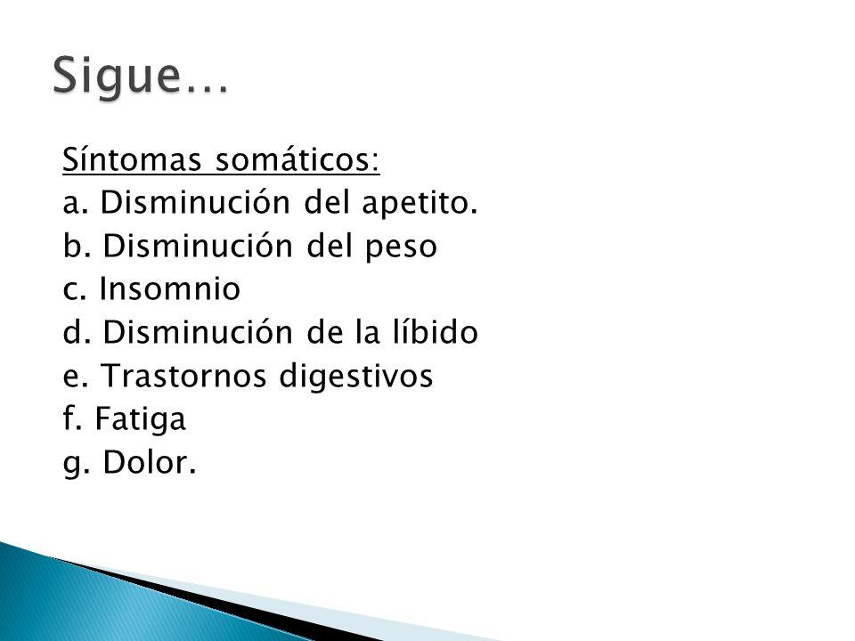 Síntomas somáticos: a. Disminución del apetito. b. Disminución del peso c. Insomnio d. Disminución de la líbido e. Trastornos digestivos f. Fatiga g.