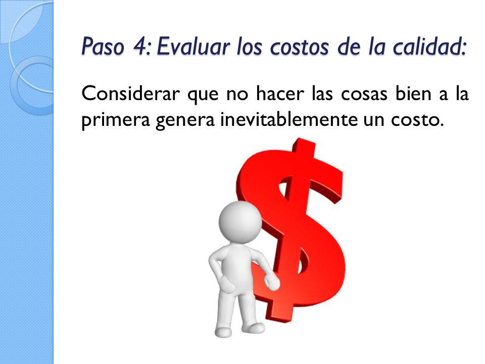 Paso 4: Evaluar los costos de la calidad: Considerar que no hacer las cosas bien a la primera genera inevitablemente un costo.