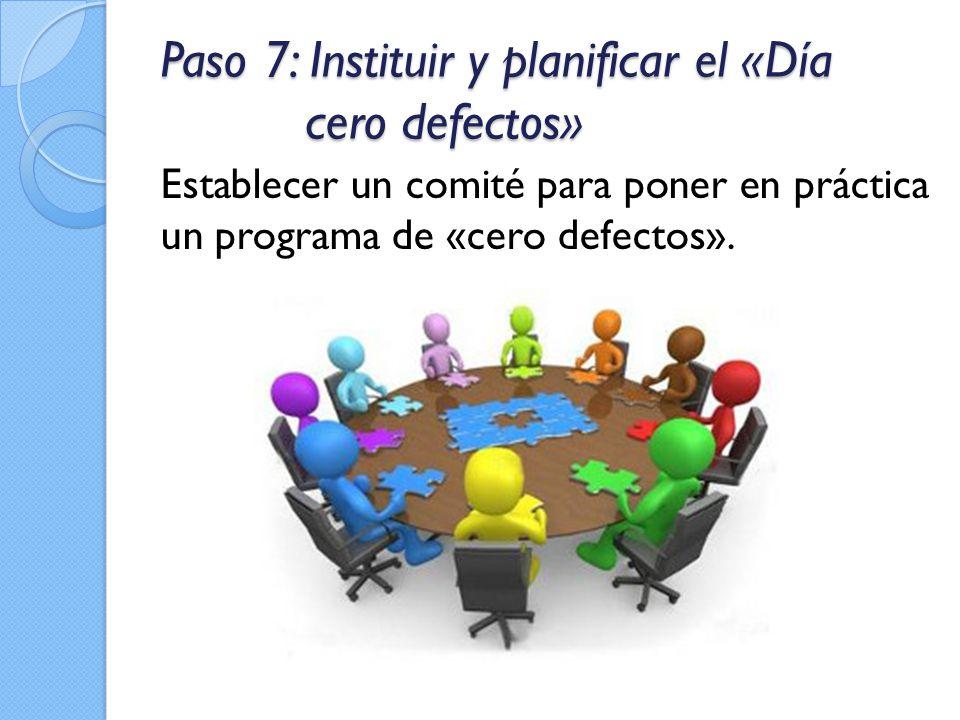 Paso 7: Instituir y planificar el «Día cero defectos» Establecer un comité para poner en práctica un programa de «cero defectos».