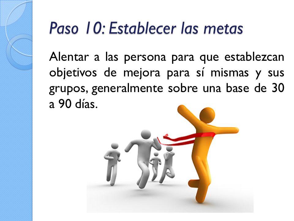 Paso 10: Establecer las metas Alentar a las persona para que establezcan objetivos de mejora para sí mismas y sus grupos, generalmente sobre una base