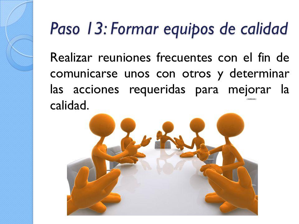 Paso 13: Formar equipos de calidad Realizar reuniones frecuentes con el fin de comunicarse unos con otros y determinar las acciones requeridas para me
