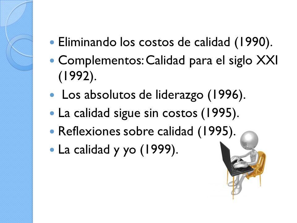 Eliminando los costos de calidad (1990). Complementos: Calidad para el siglo XXI (1992). Los absolutos de liderazgo (1996). La calidad sigue sin costo