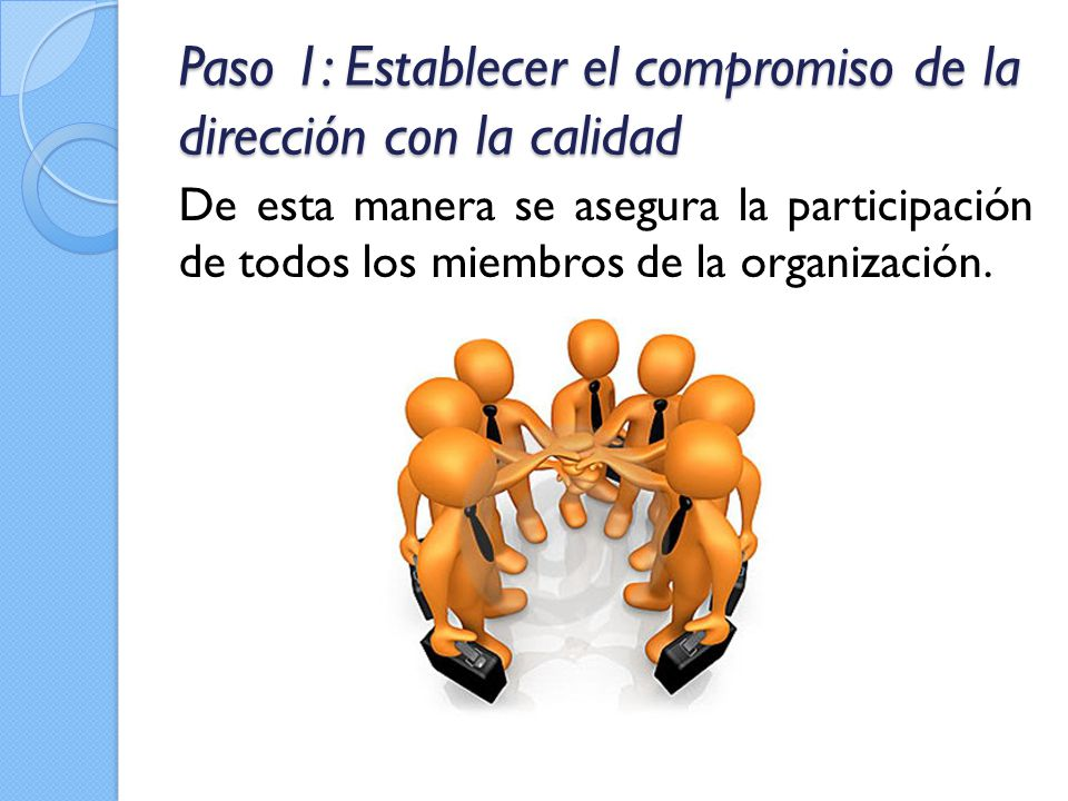 Paso 1: Establecer el compromiso de la dirección con la calidad De esta manera se asegura la participación de todos los miembros de la organización.