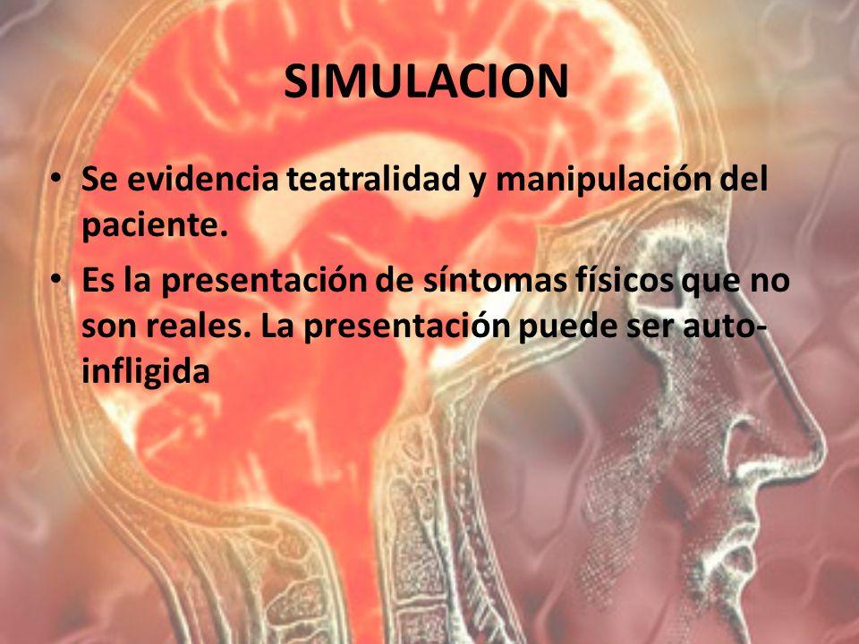 SIMULACION Se evidencia teatralidad y manipulación del paciente. Es la presentación de síntomas físicos que no son reales. La presentación puede ser a
