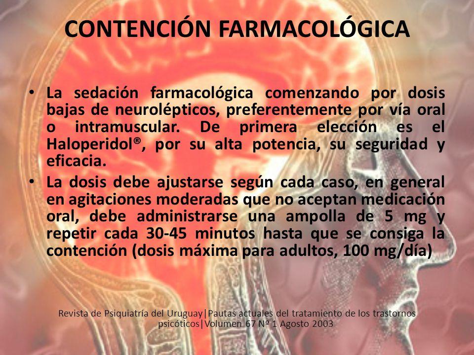 CONTENCIÓN FARMACOLÓGICA La sedación farmacológica comenzando por dosis bajas de neurolépticos, preferentemente por vía oral o intramuscular. De prime