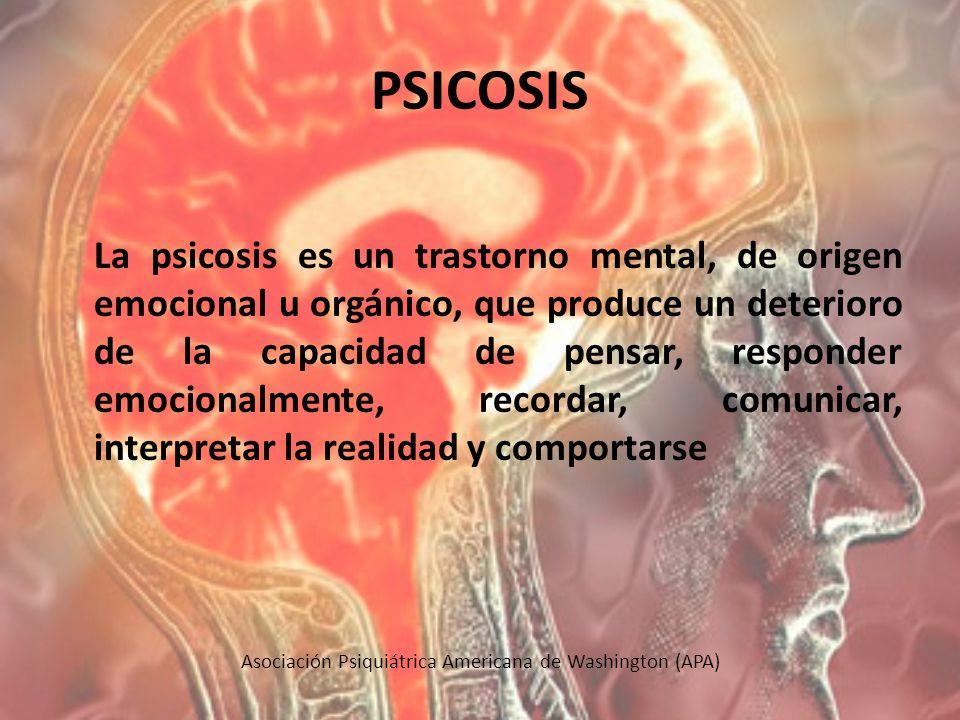 PSICOSIS La psicosis es un trastorno mental, de origen emocional u orgánico, que produce un deterioro de la capacidad de pensar, responder emocionalme