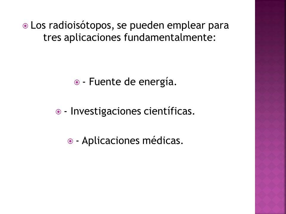 Los radioisótopos, se pueden emplear para tres aplicaciones fundamentalmente: - Fuente de energía. - Investigaciones científicas. - Aplicaciones médic
