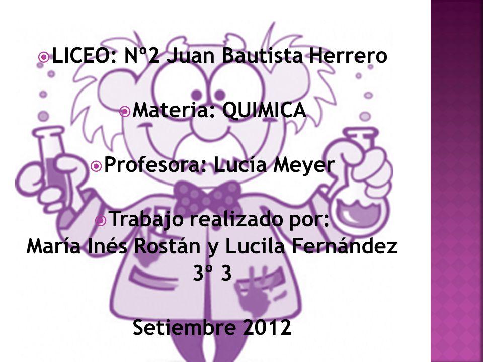 LICEO: Nº2 Juan Bautista Herrero Materia: QUIMICA Profesora: Lucía Meyer Trabajo realizado por: María Inés Rostán y Lucila Fernández 3º 3 Setiembre 2012
