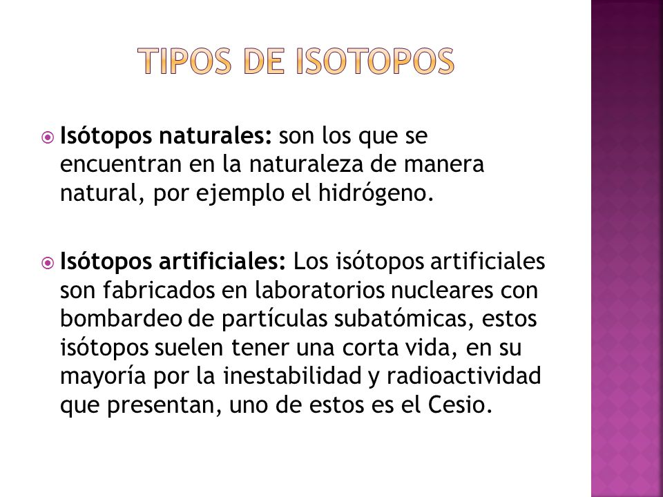 Isótopos naturales: son los que se encuentran en la naturaleza de manera natural, por ejemplo el hidrógeno. Isótopos artificiales: Los isótopos artifi