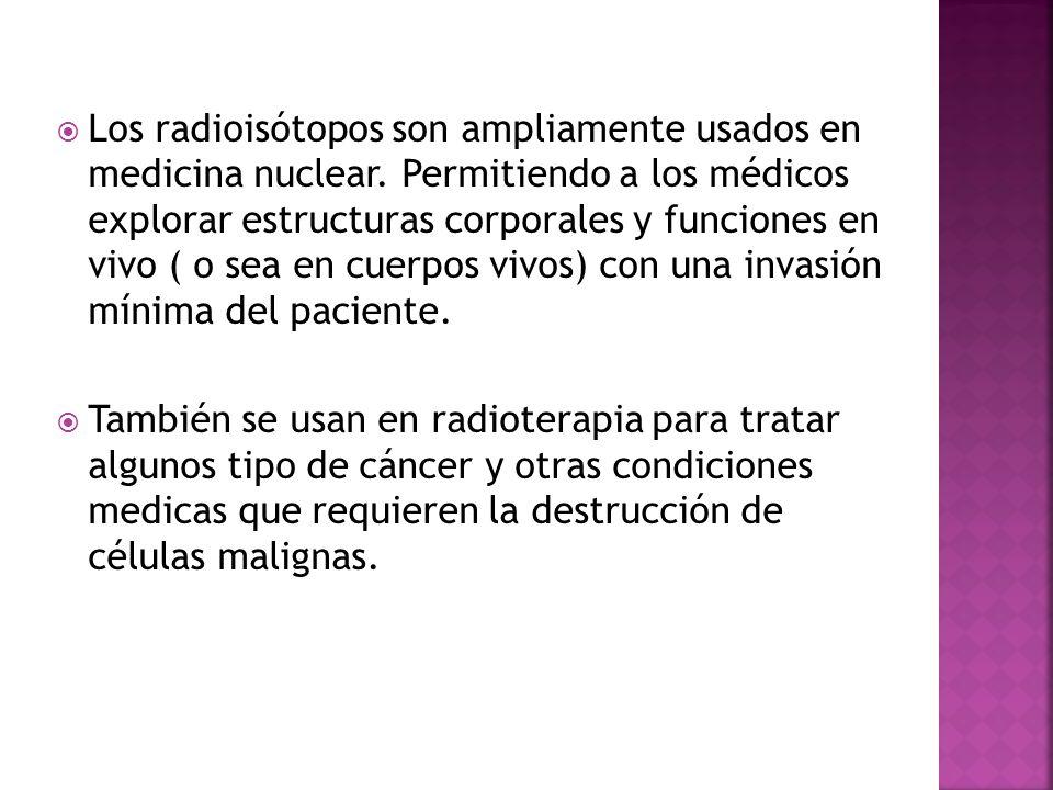 Los radioisótopos son ampliamente usados en medicina nuclear. Permitiendo a los médicos explorar estructuras corporales y funciones en vivo ( o sea en