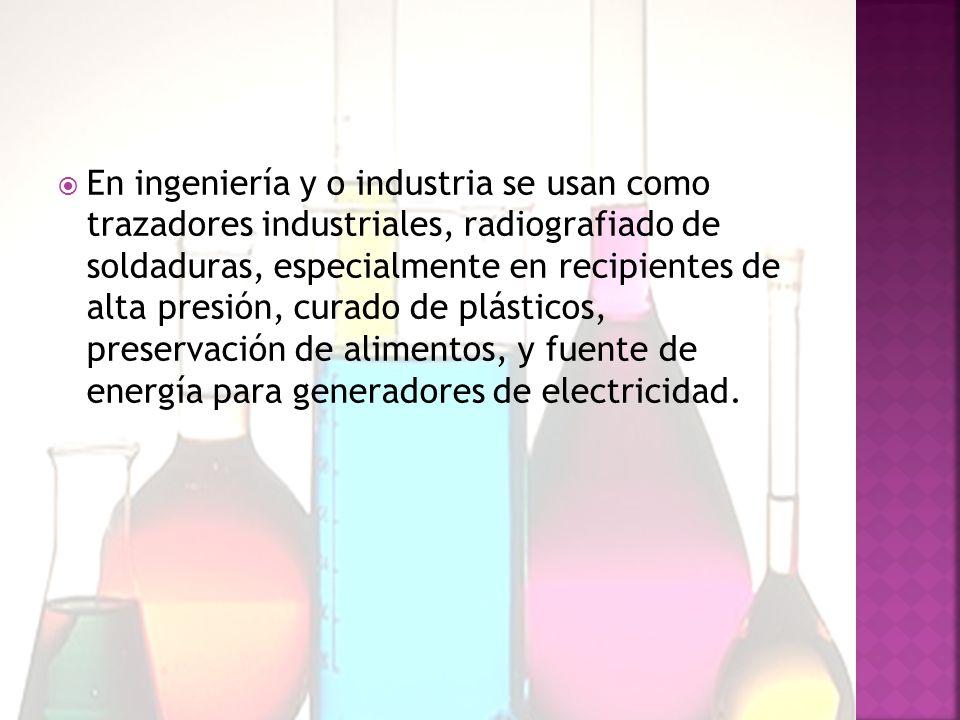 En ingeniería y o industria se usan como trazadores industriales, radiografiado de soldaduras, especialmente en recipientes de alta presión, curado de