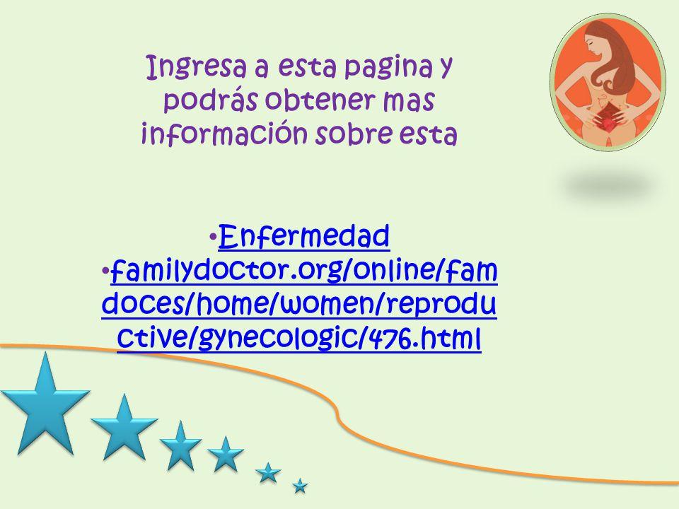 Ingresa a esta pagina y podrás obtener mas información sobre esta Enfermedad familydoctor.org/online/fam doces/home/women/reprodu ctive/gynecologic/47