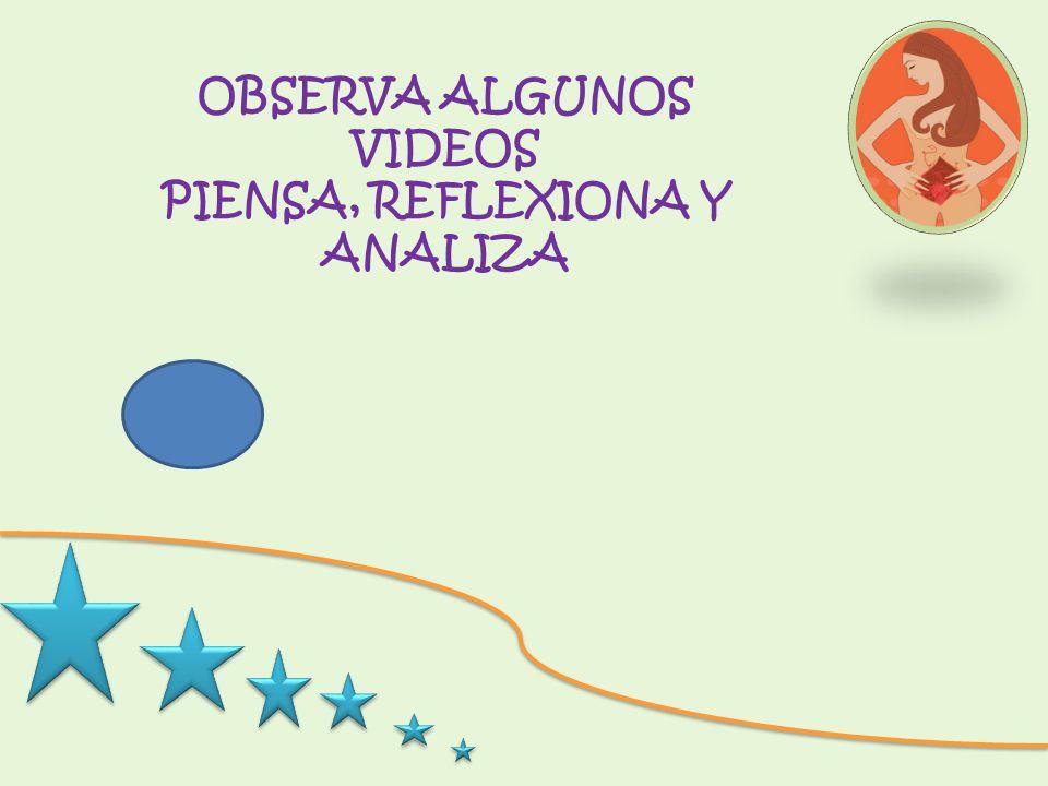 OBSERVA ALGUNOS VIDEOS PIENSA, REFLEXIONA Y ANALIZA