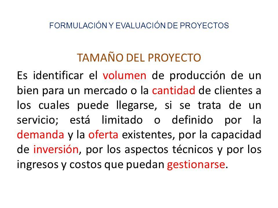 FORMULACIÓN Y EVALUACIÓN DE PROYECTOS TAMAÑO DEL PROYECTO Es identificar el volumen de producción de un bien para un mercado o la cantidad de clientes