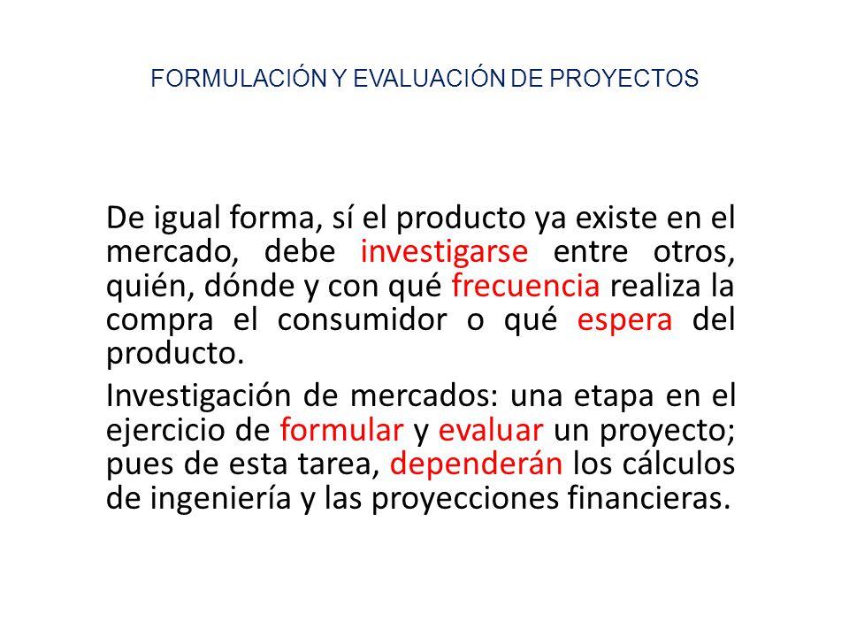 FORMULACIÓN Y EVALUACIÓN DE PROYECTOS De igual forma, sí el producto ya existe en el mercado, debe investigarse entre otros, quién, dónde y con qué fr
