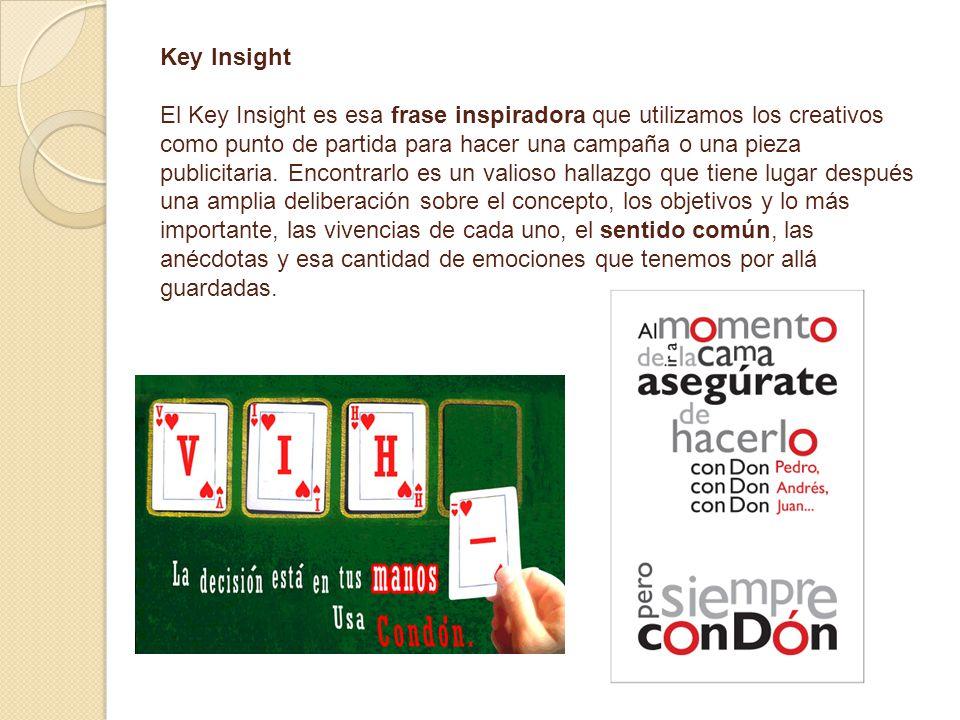Key Insight El Key Insight es esa frase inspiradora que utilizamos los creativos como punto de partida para hacer una campaña o una pieza publicitaria