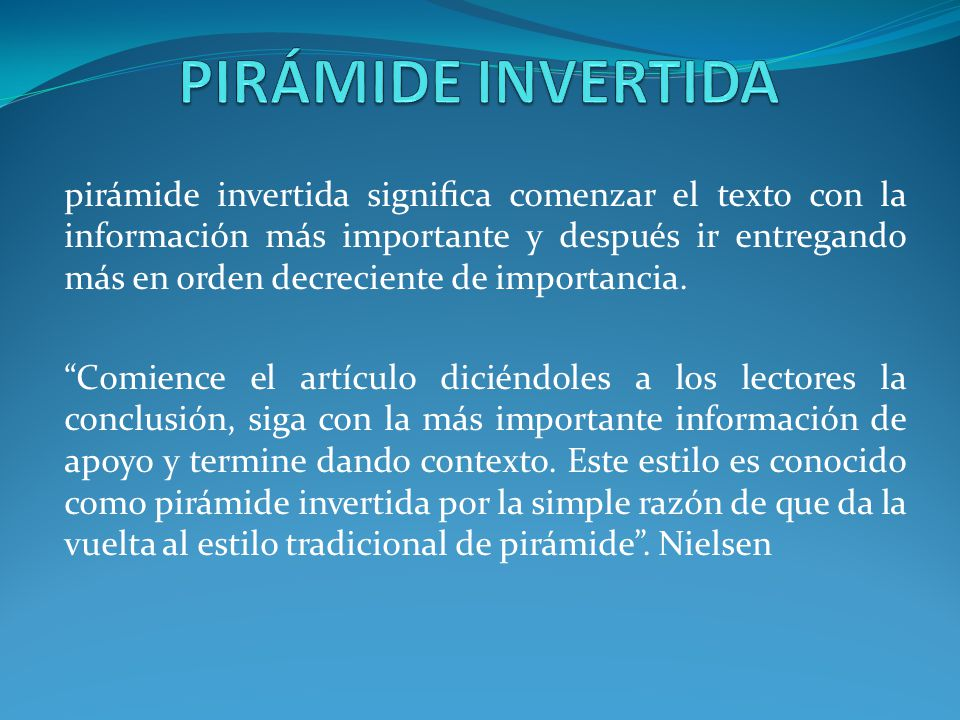pirámide invertida signica comenzar el texto con la información más importante y después ir entregando más en orden decreciente de importancia. Comien