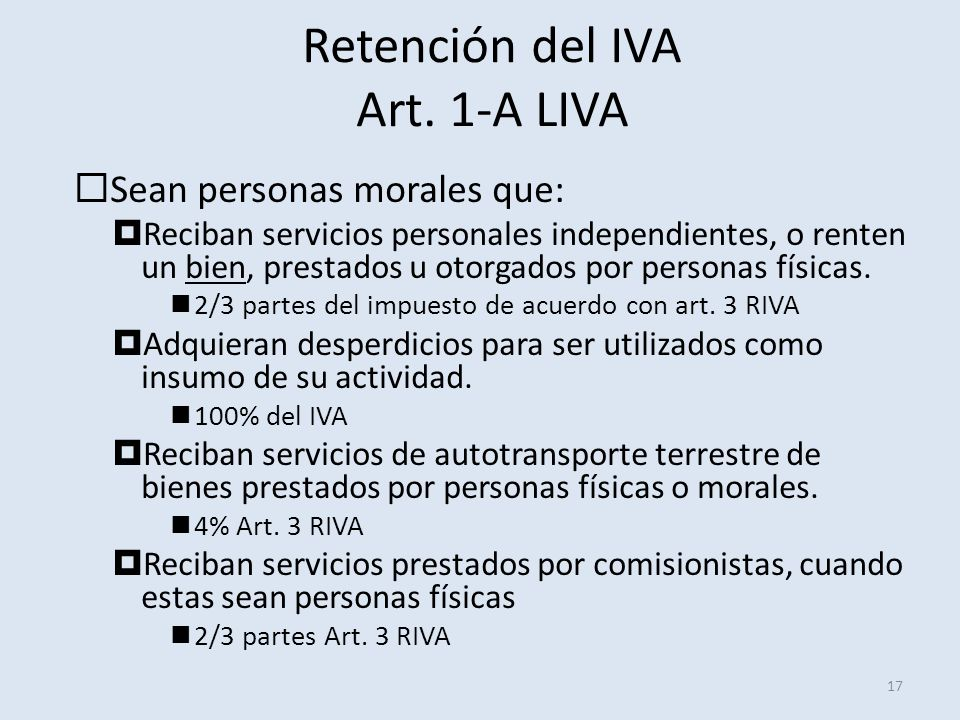 Retención del IVA Art. 1-A LIVA 17 Sean personas morales que: Reciban servicios personales independientes, o renten un bien, prestados u otorgados por