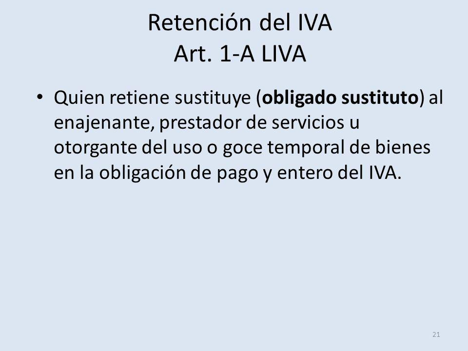 Retención del IVA Art. 1-A LIVA 21 Quien retiene sustituye (obligado sustituto) al enajenante, prestador de servicios u otorgante del uso o goce tempo