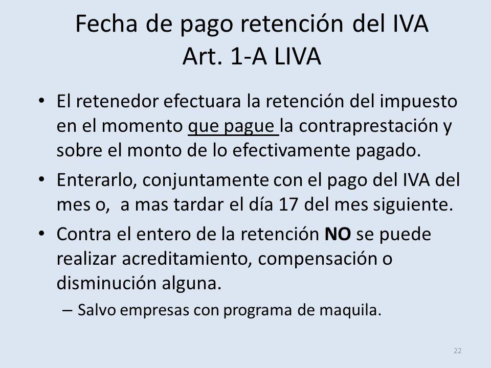 Fecha de pago retención del IVA Art. 1-A LIVA 22 El retenedor efectuara la retención del impuesto en el momento que pague la contraprestación y sobre