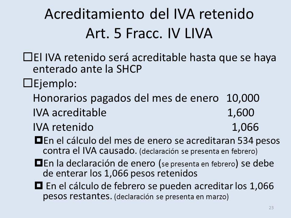 Acreditamiento del IVA retenido Art. 5 Fracc. IV LIVA 23 El IVA retenido será acreditable hasta que se haya enterado ante la SHCP Ejemplo: Honorarios