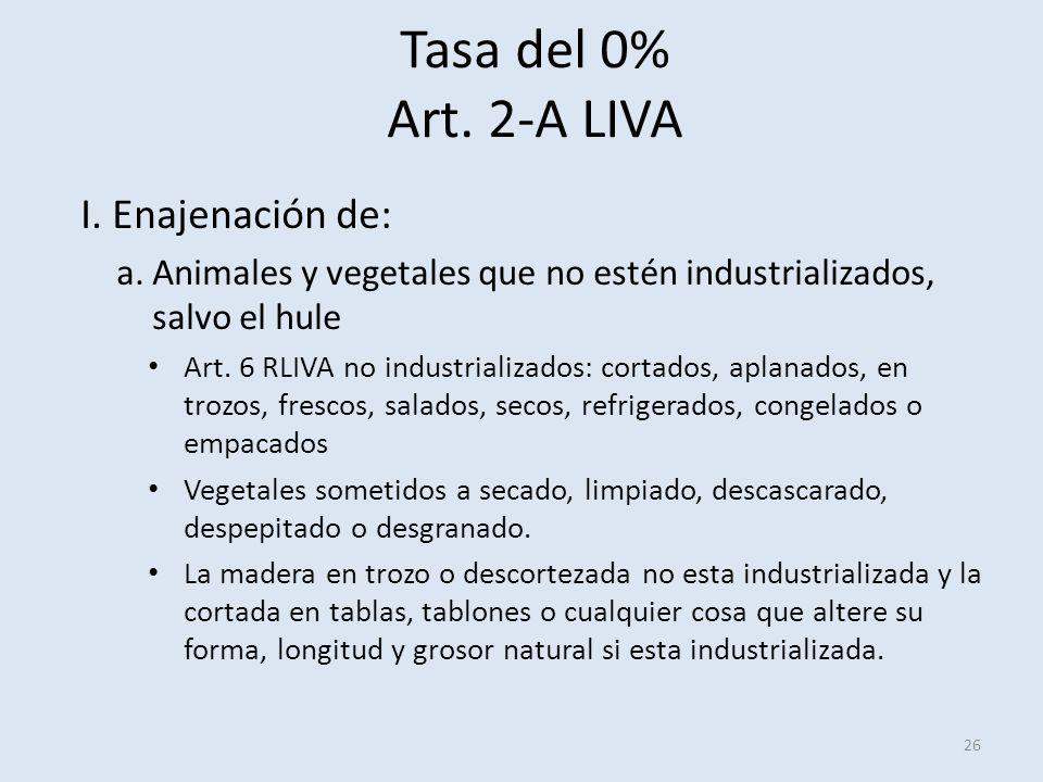 Tasa del 0% Art. 2-A LIVA 26 I.Enajenación de: a.Animales y vegetales que no estén industrializados, salvo el hule Art. 6 RLIVA no industrializados: c