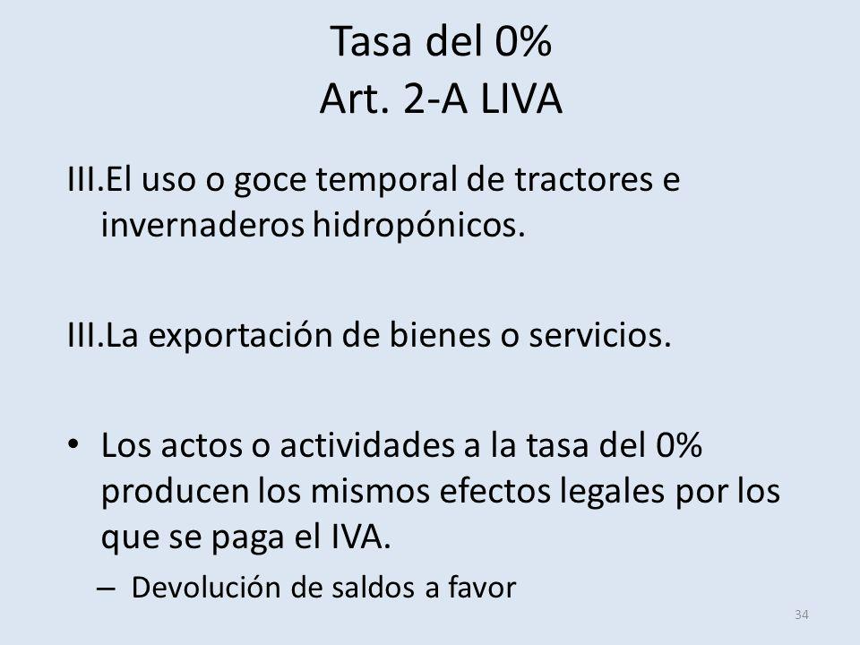 Tasa del 0% Art. 2-A LIVA 34 III.El uso o goce temporal de tractores e invernaderos hidropónicos. III.La exportación de bienes o servicios. Los actos