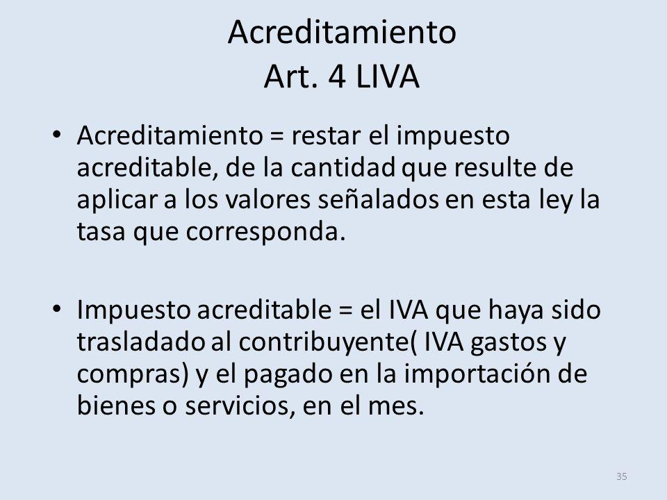 Acreditamiento Art. 4 LIVA 35 Acreditamiento = restar el impuesto acreditable, de la cantidad que resulte de aplicar a los valores señalados en esta l