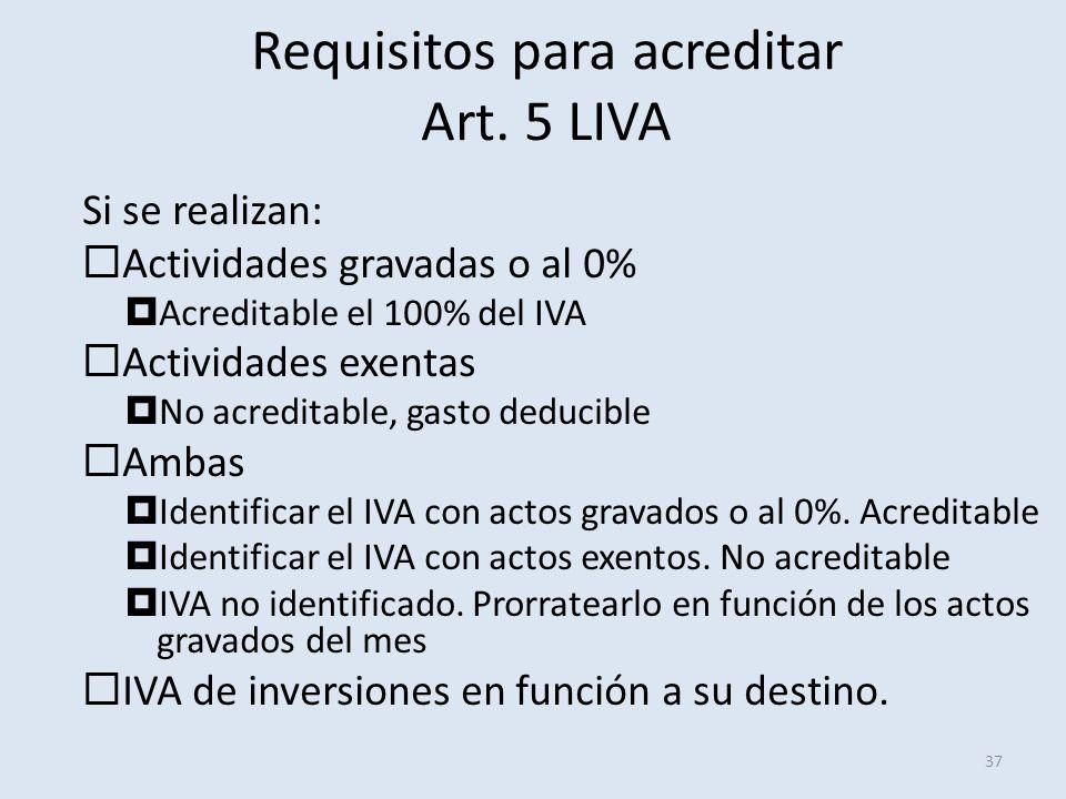Requisitos para acreditar Art. 5 LIVA 37 Si se realizan: Actividades gravadas o al 0% Acreditable el 100% del IVA Actividades exentas No acreditable,