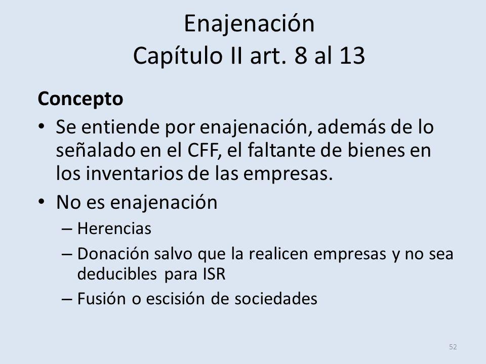 Enajenación Capítulo II art. 8 al 13 52 Concepto Se entiende por enajenación, además de lo señalado en el CFF, el faltante de bienes en los inventario