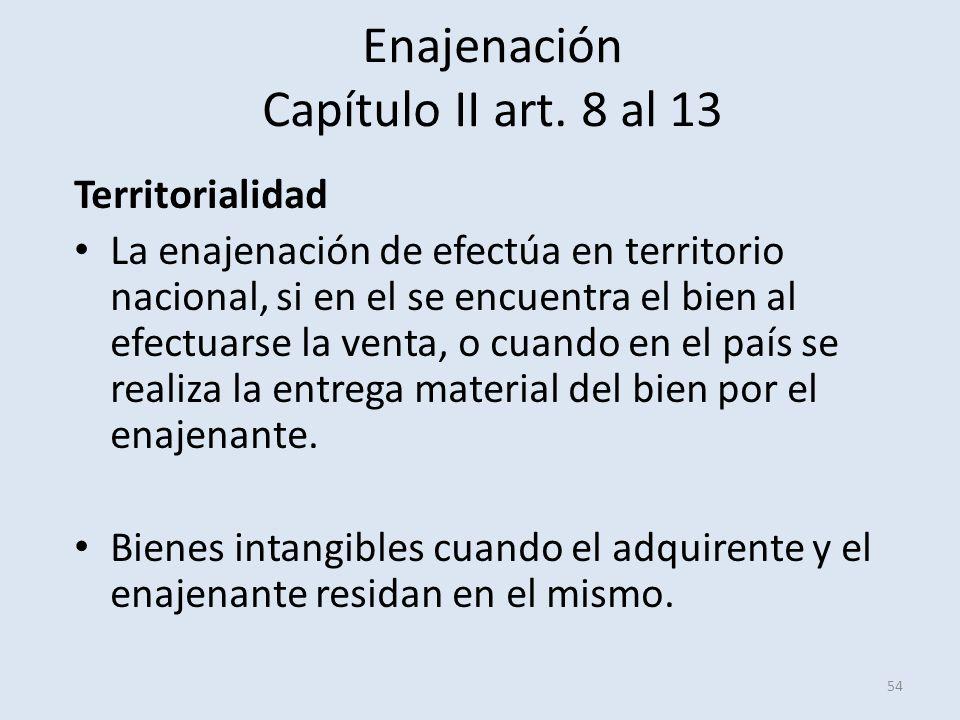 Enajenación Capítulo II art. 8 al 13 54 Territorialidad La enajenación de efectúa en territorio nacional, si en el se encuentra el bien al efectuarse