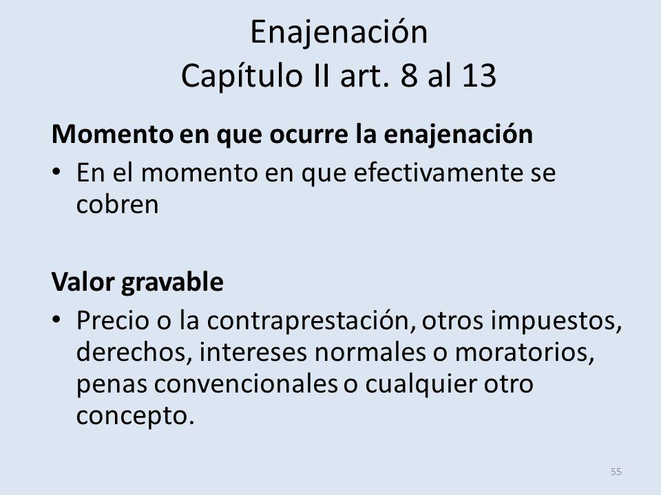 Enajenación Capítulo II art. 8 al 13 55 Momento en que ocurre la enajenación En el momento en que efectivamente se cobren Valor gravable Precio o la c