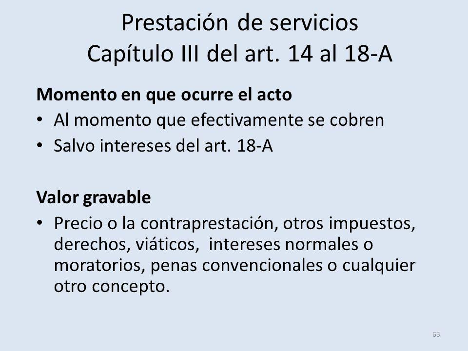 Prestación de servicios Capítulo III del art. 14 al 18-A Momento en que ocurre el acto Al momento que efectivamente se cobren Salvo intereses del art.